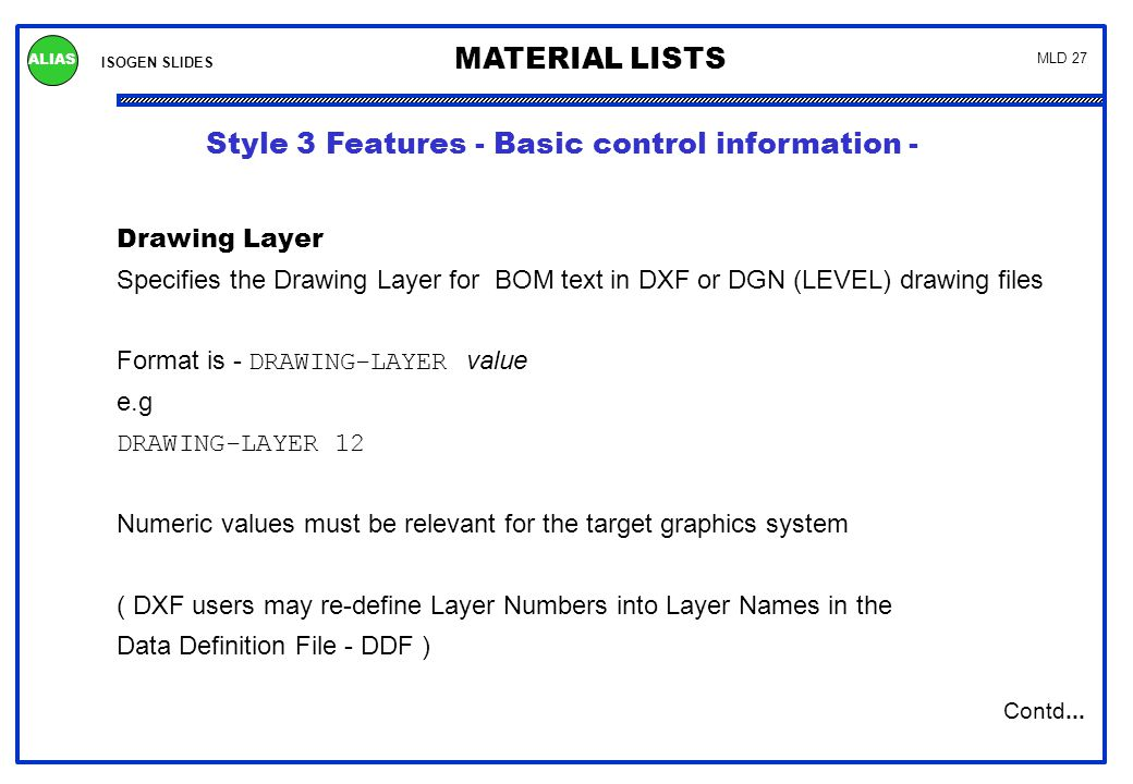 ISOGEN SLIDES MATERIAL LISTS ALIAS MLD 27 Drawing Layer Specifies the Drawing Layer for BOM text in DXF or DGN (LEVEL) drawing files Format is - DRAWI
