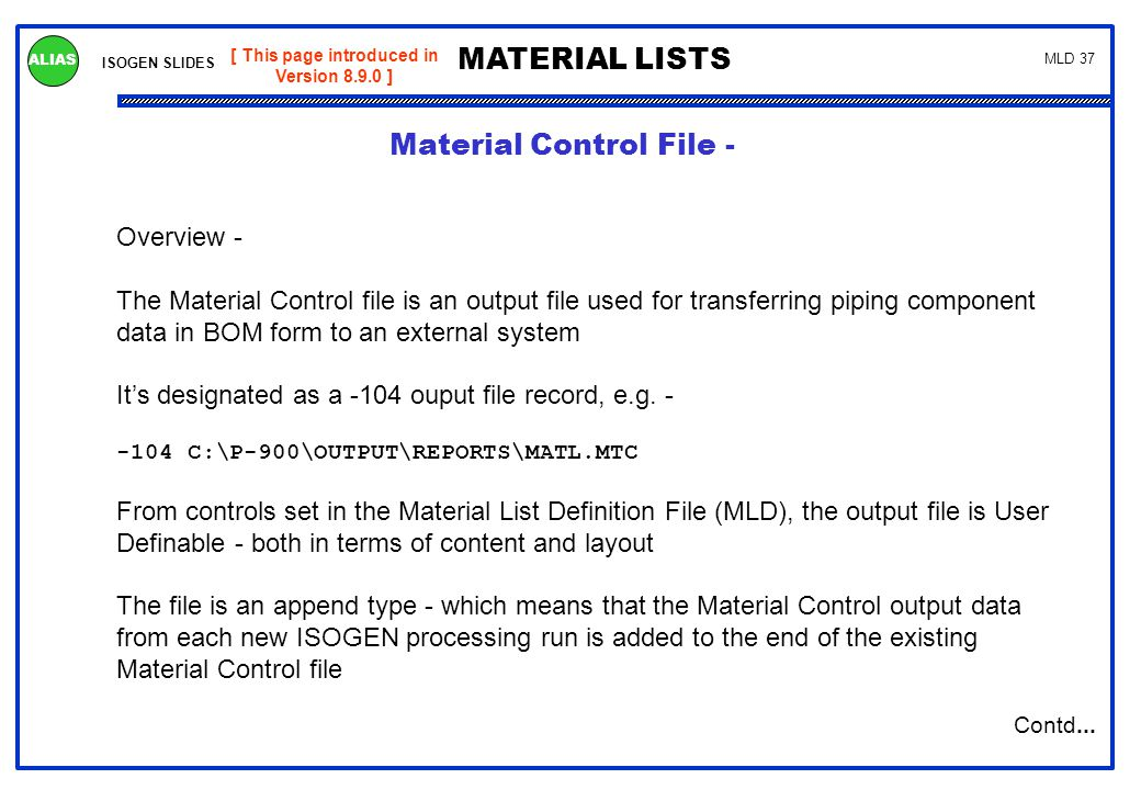 ISOGEN SLIDES MATERIAL LISTS ALIAS MLD 37 Overview - The Material Control file is an output file used for transferring piping component data in BOM fo