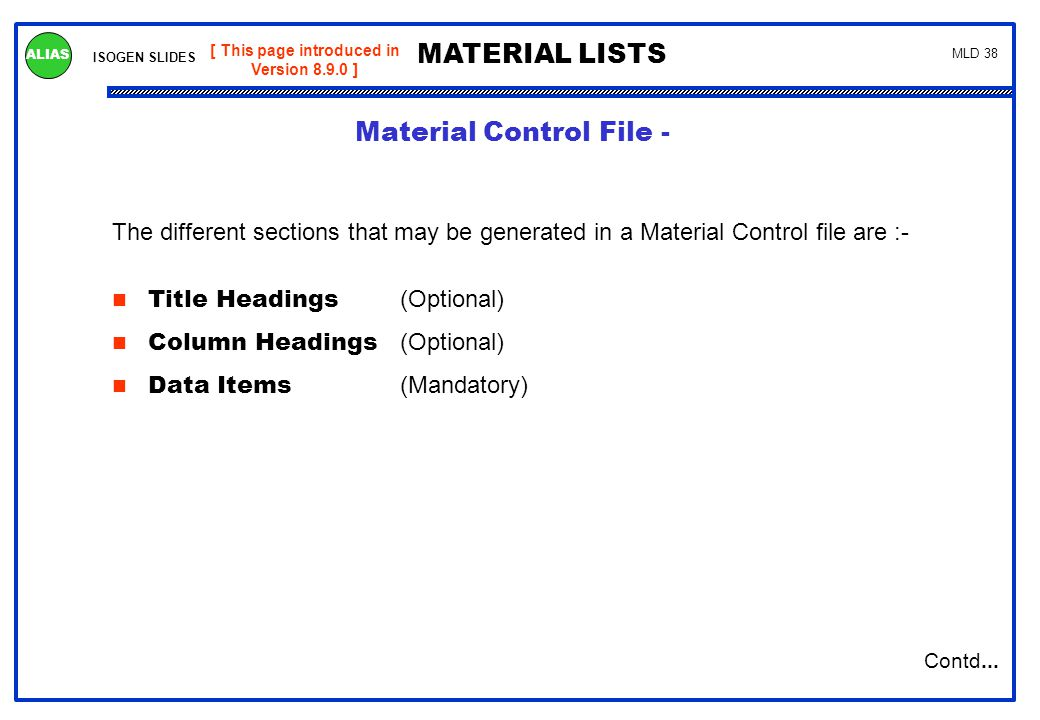 ISOGEN SLIDES MATERIAL LISTS ALIAS MLD 38 The different sections that may be generated in a Material Control file are :- Title Headings (Optional) Col