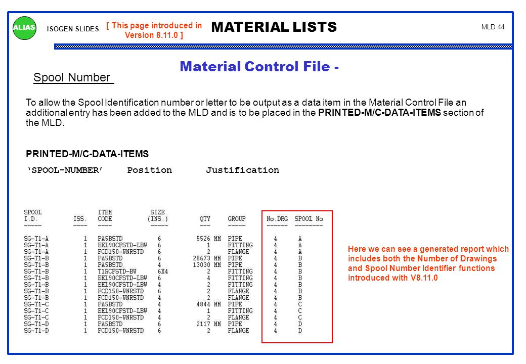 ISOGEN SLIDES MATERIAL LISTS ALIAS MLD 44 Spool Number [ This page introduced in Version 8.11.0 ] To allow the Spool Identification number or letter t