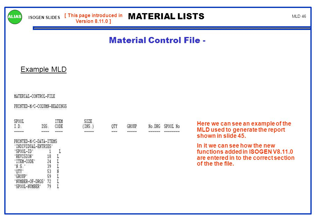 ISOGEN SLIDES MATERIAL LISTS ALIAS MLD 46 Example MLD [ This page introduced in Version 8.11.0 ] Here we can see an example of the MLD used to generat