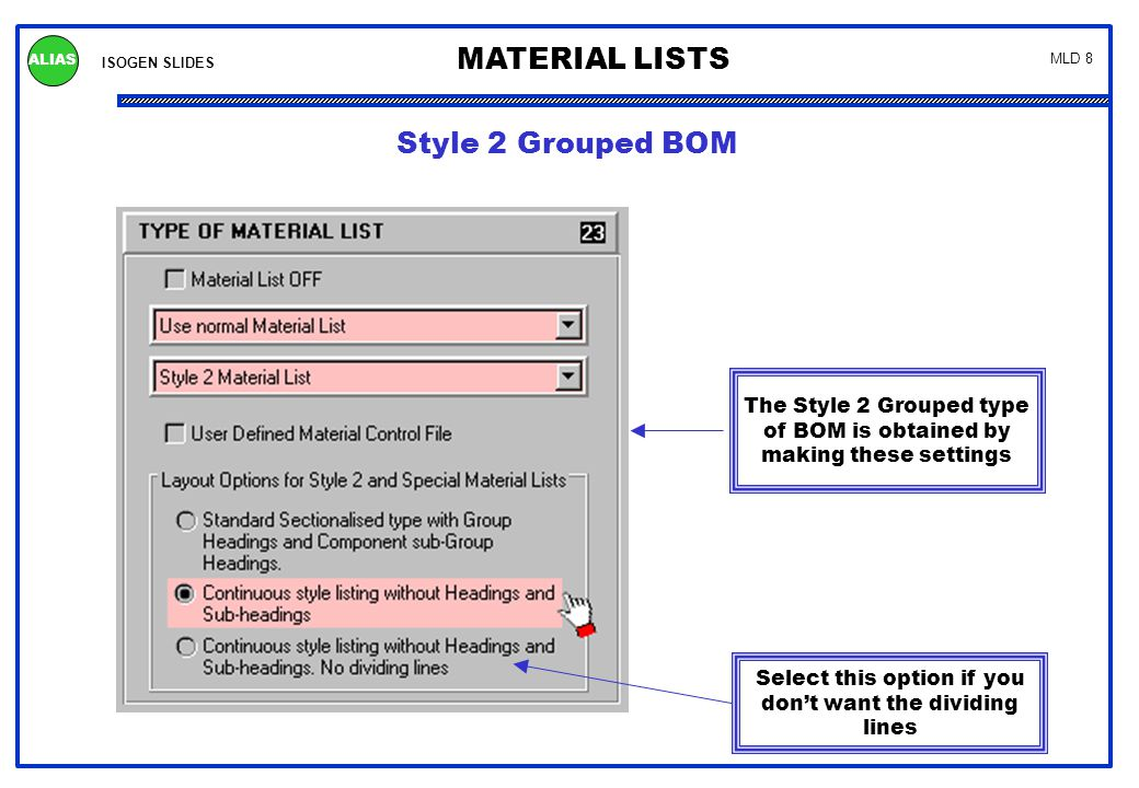ISOGEN SLIDES MATERIAL LISTS ALIAS MLD 8 Style 2 Grouped BOM The Style 2 Grouped type of BOM is obtained by making these settings Select this option i