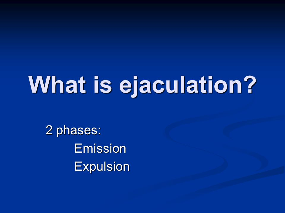 What is ejaculation 2 phases: EmissionExpulsion