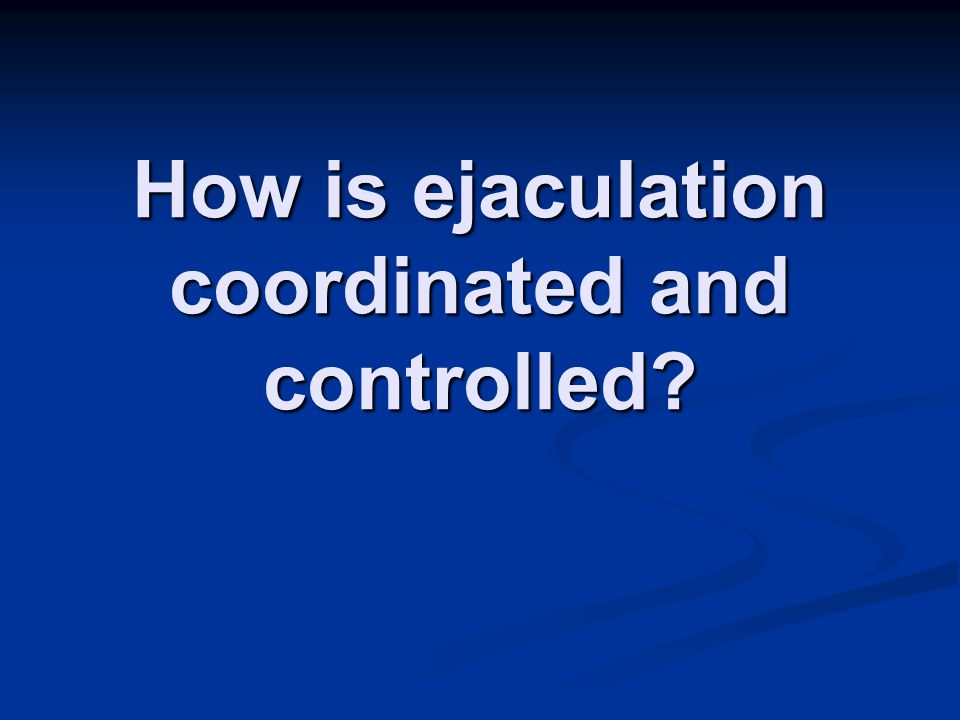 How is ejaculation coordinated and controlled