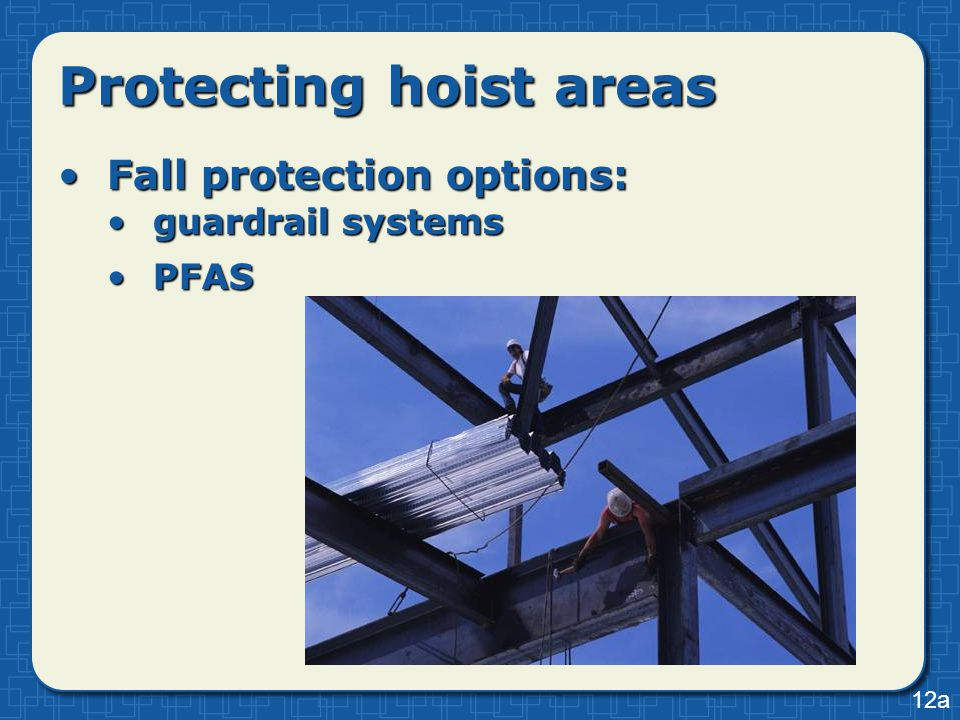 Protecting hoist areas Fall protection options:Fall protection options: guardrail systemsguardrail systems PFASPFAS 12a