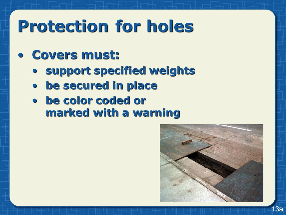 Protection for holes Covers must:Covers must: support specified weightssupport specified weights be secured in placebe secured in place be color coded