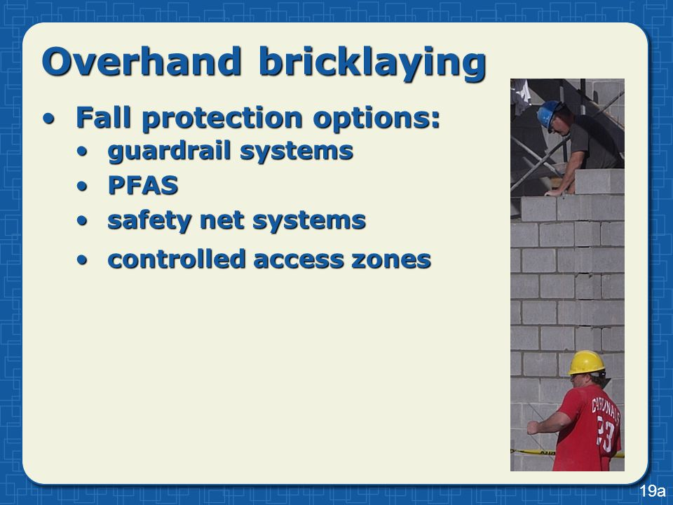 Overhand bricklaying Fall protection options:Fall protection options: guardrail systemsguardrail systems PFASPFAS safety net systemssafety net systems