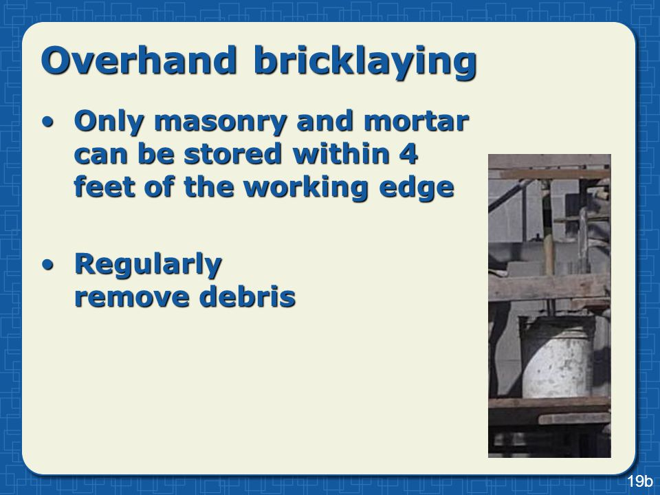 Overhand bricklaying Only masonry and mortar can be stored within 4 feet of the working edgeOnly masonry and mortar can be stored within 4 feet of the
