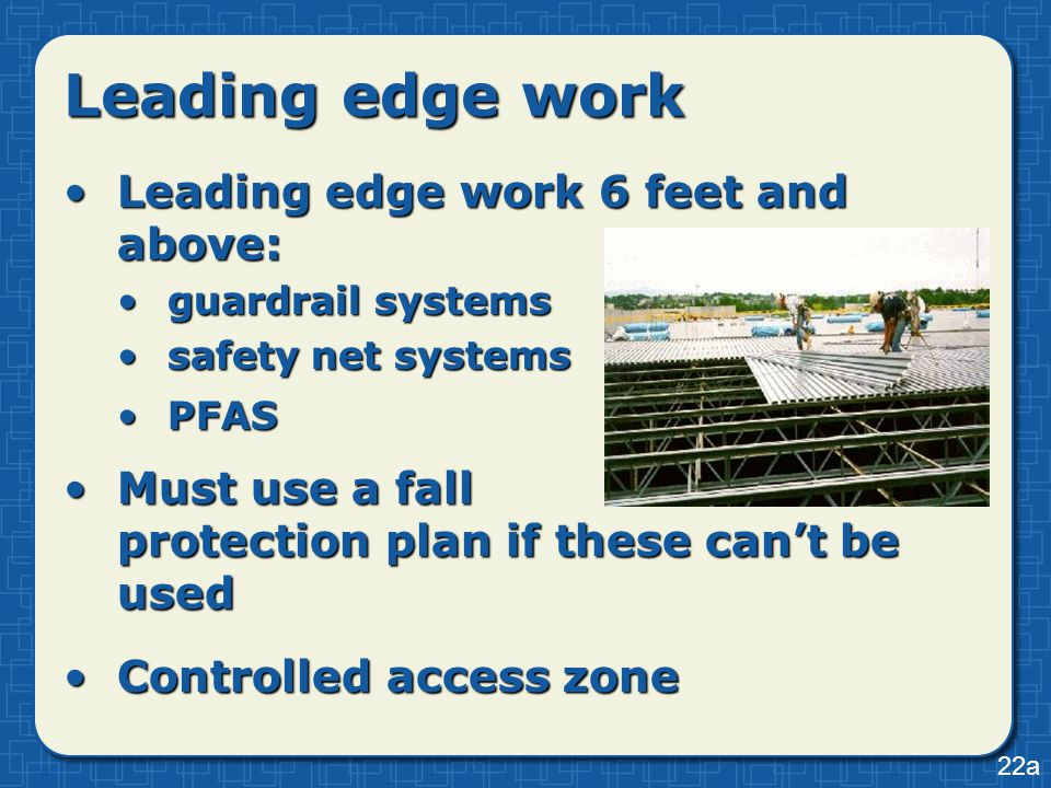 Leading edge work Leading edge work 6 feet and above:Leading edge work 6 feet and above: guardrail systemsguardrail systems safety net systemssafety net systems PFASPFAS Must use a fall protection plan if these can't be usedMust use a fall protection plan if these can't be used Controlled access zoneControlled access zone 22a