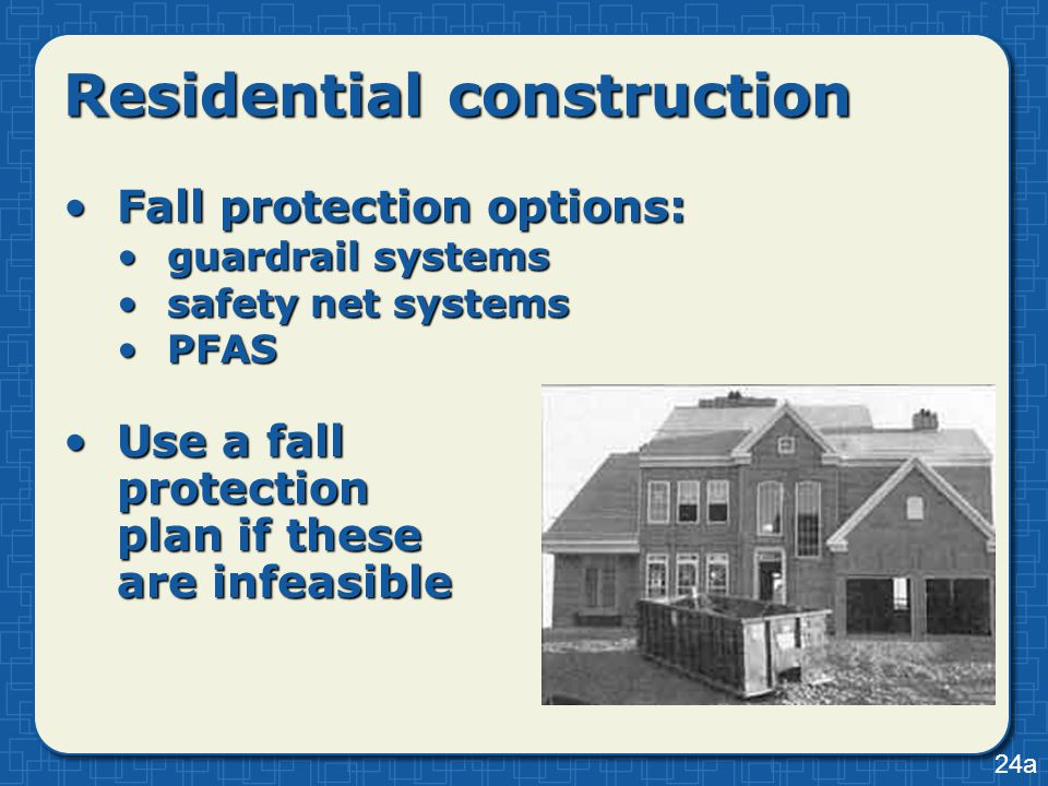 Residential construction Fall protection options:Fall protection options: guardrail systemsguardrail systems safety net systemssafety net systems PFAS