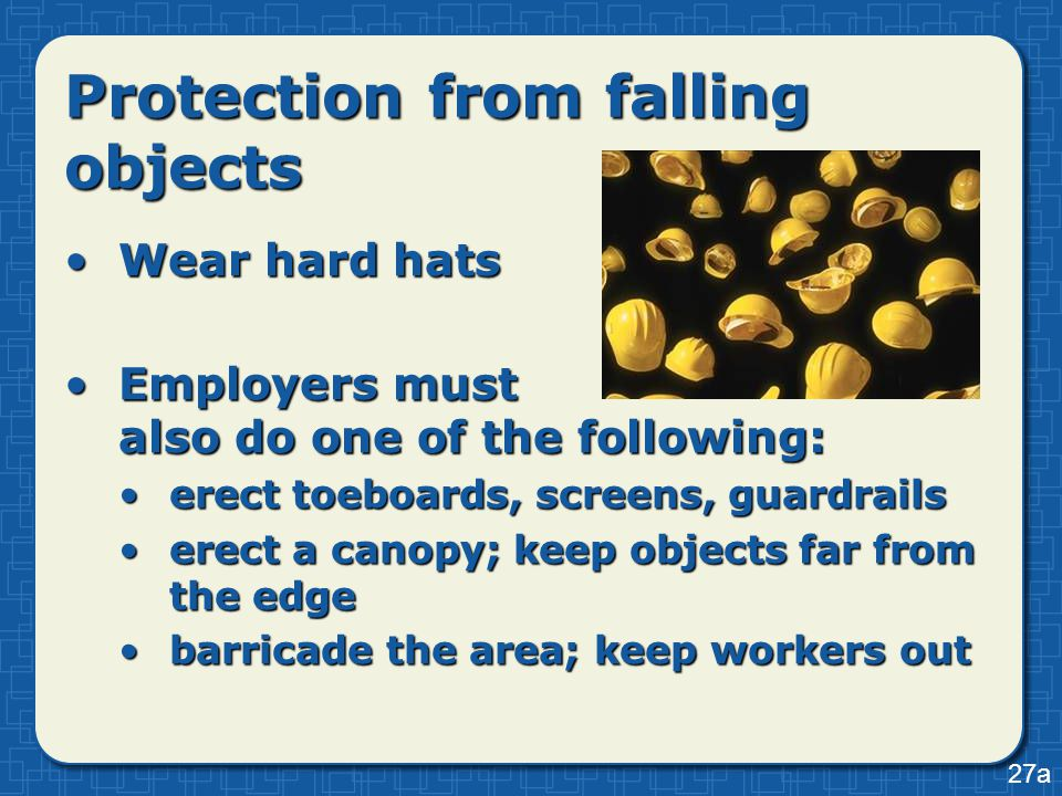 Protection from falling objects Wear hard hatsWear hard hats Employers must also do one of the following:Employers must also do one of the following: