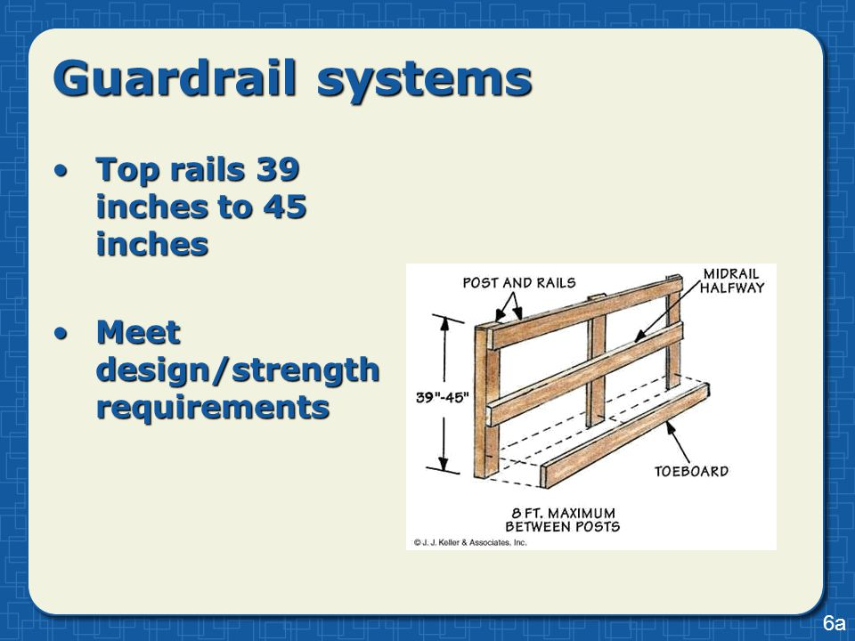 Guardrail systems Top rails 39 inches to 45 inchesTop rails 39 inches to 45 inches Meet design/strength requirementsMeet design/strength requirements