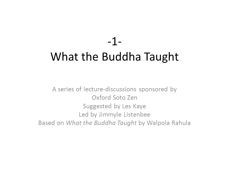 -1- What the Buddha Taught A series of lecture-discussions sponsored by Oxford Soto Zen Suggested by Les Kaye Led by Jimmyle Listenbee Based on What t