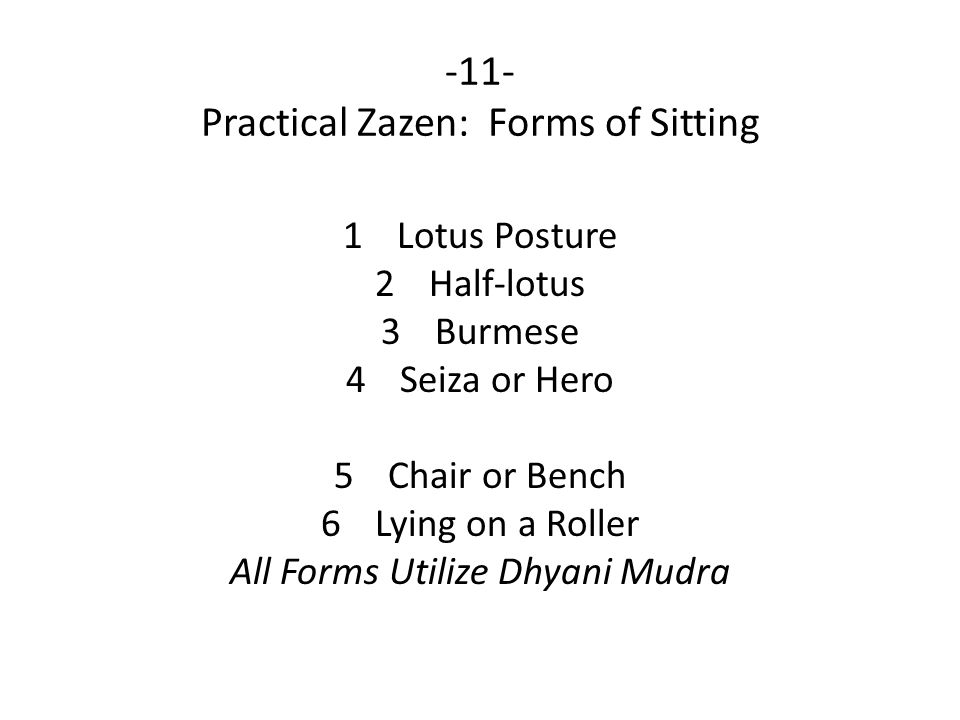 -11- Practical Zazen: Forms of Sitting 1Lotus Posture 2Half-lotus 3Burmese 4Seiza or Hero 5Chair or Bench 6Lying on a Roller All Forms Utilize Dhyani