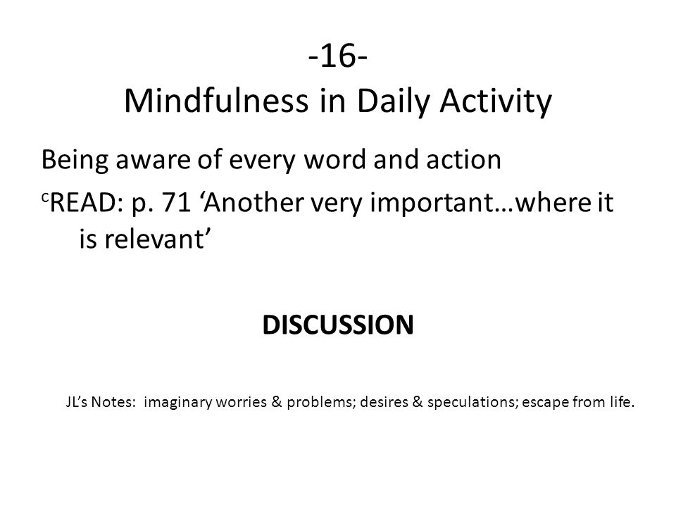 -16- Mindfulness in Daily Activity Being aware of every word and action c READ: p. 71 'Another very important…where it is relevant' DISCUSSION JL's No