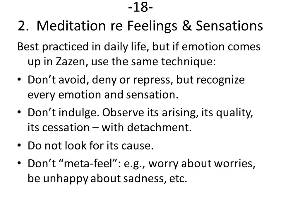 -18- 2. Meditation re Feelings & Sensations Best practiced in daily life, but if emotion comes up in Zazen, use the same technique: Don't avoid, deny