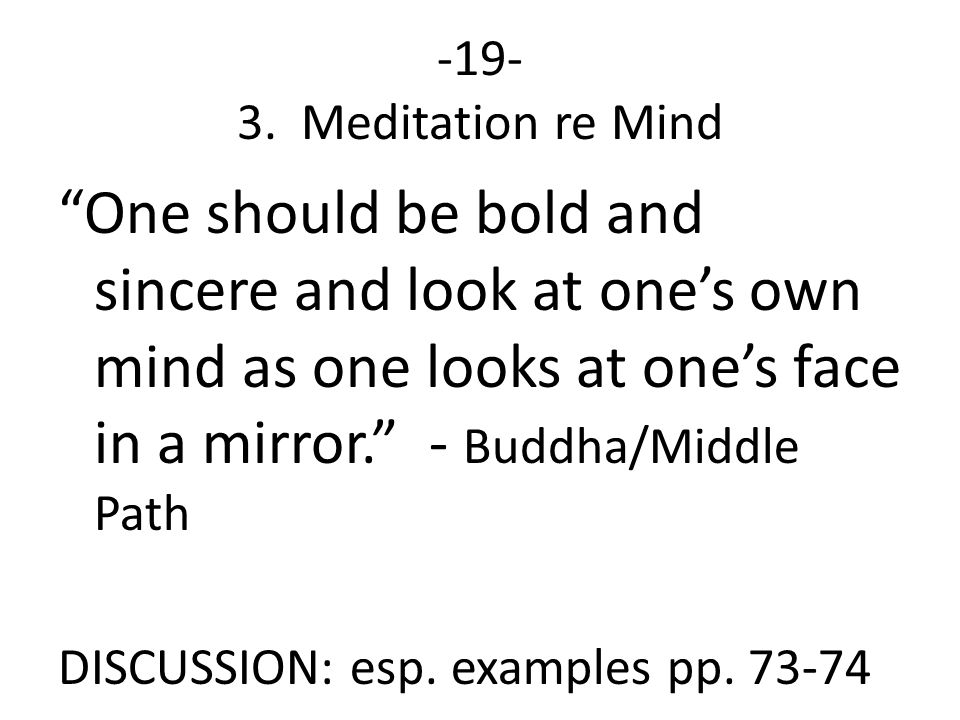 """-19- 3. Meditation re Mind """"One should be bold and sincere and look at one's own mind as one looks at one's face in a mirror."""" - Buddha/Middle Path DI"""