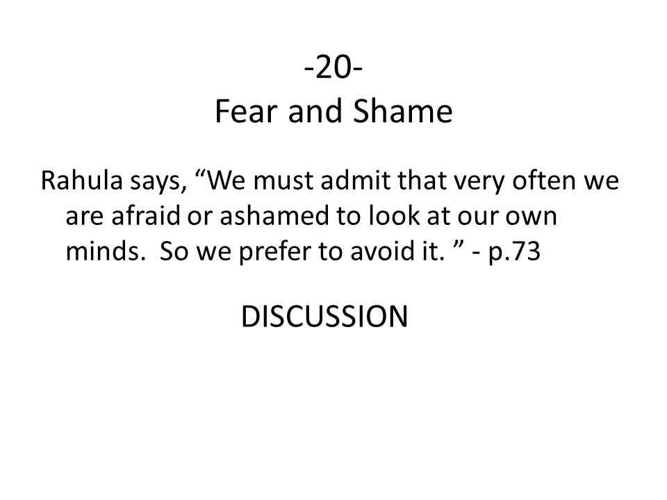 """-20- Fear and Shame Rahula says, """"We must admit that very often we are afraid or ashamed to look at our own minds. So we prefer to avoid it. """" - p.73"""