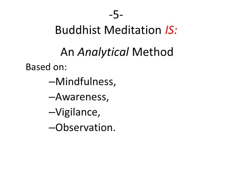 -5- Buddhist Meditation IS: An Analytical Method Based on: – Mindfulness, – Awareness, – Vigilance, – Observation.