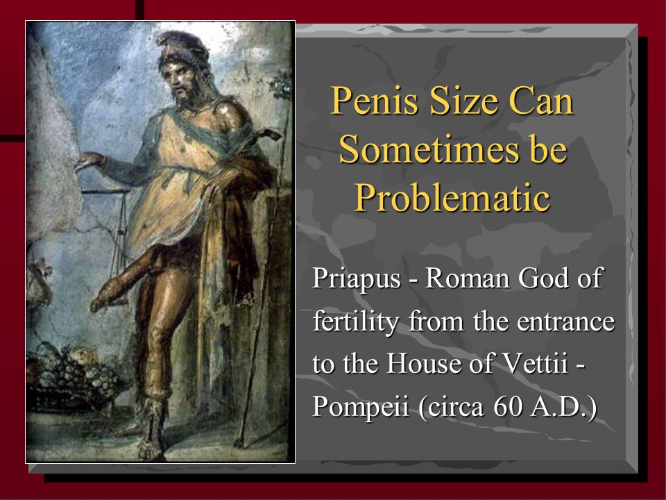 Penis Size Can Sometimes be Problematic Priapus - Roman God of fertility from the entrance to the House of Vettii - Pompeii (circa 60 A.D.)