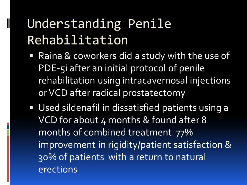 Understanding Penile Rehabilitation  Raina & coworkers did a study with the use of PDE-5i after an initial protocol of penile rehabilitation using intracavernosal injections or VCD after radical prostatectomy  Used sildenafil in dissatisfied patients using a VCD for about 4 months & found after 8 months of combined treatment 77% improvement in rigidity/patient satisfaction & 30% of patients with a return to natural erections