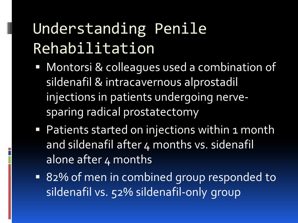 Understanding Penile Rehabilitation  Montorsi & colleagues used a combination of sildenafil & intracavernous alprostadil injections in patients undergoing nerve- sparing radical prostatectomy  Patients started on injections within 1 month and sildenafil after 4 months vs.