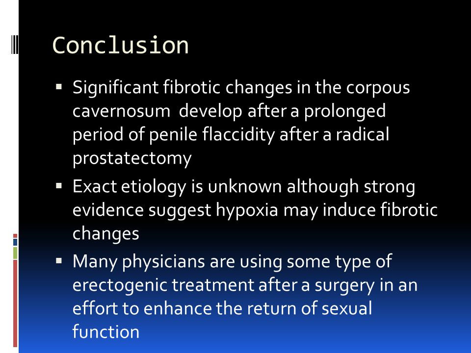 Conclusion  Significant fibrotic changes in the corpous cavernosum develop after a prolonged period of penile flaccidity after a radical prostatectomy  Exact etiology is unknown although strong evidence suggest hypoxia may induce fibrotic changes  Many physicians are using some type of erectogenic treatment after a surgery in an effort to enhance the return of sexual function