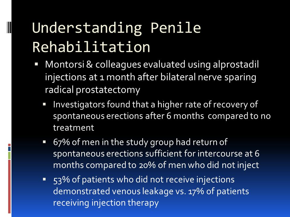 Understanding Penile Rehabilitation  Montorsi & colleagues evaluated using alprostadil injections at 1 month after bilateral nerve sparing radical prostatectomy  Investigators found that a higher rate of recovery of spontaneous erections after 6 months compared to no treatment  67% of men in the study group had return of spontaneous erections sufficient for intercourse at 6 months compared to 20% of men who did not inject  53% of patients who did not receive injections demonstrated venous leakage vs.