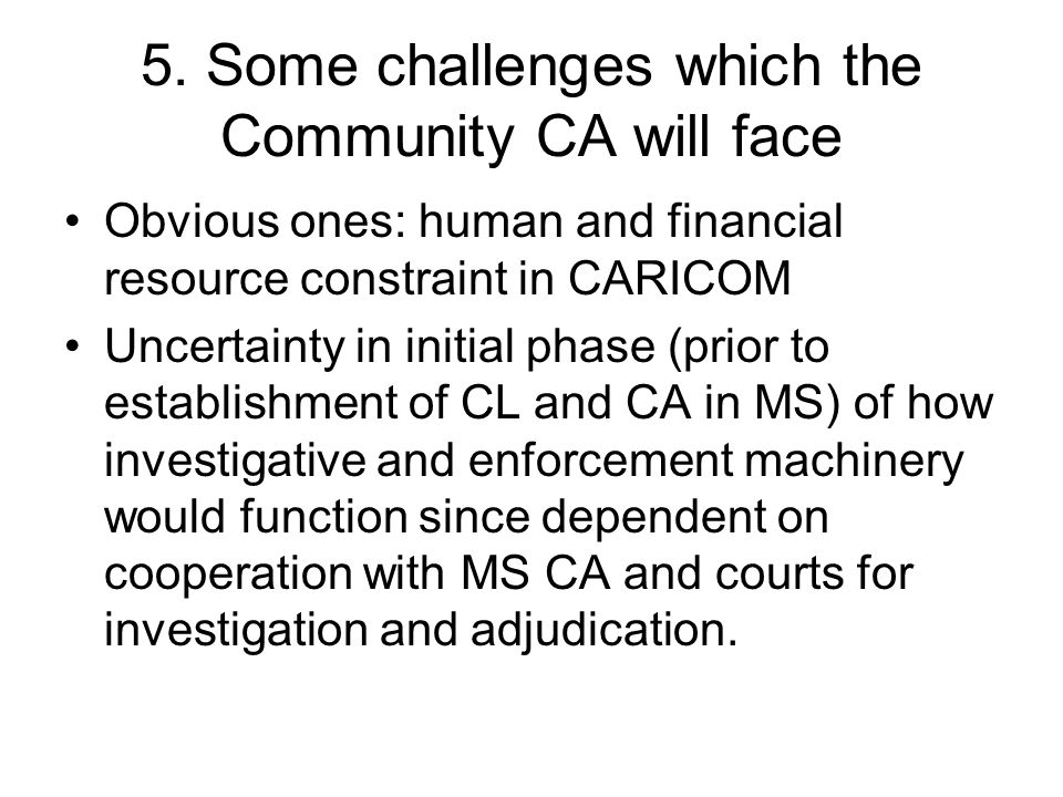 5. Some challenges which the Community CA will face Obvious ones: human and financial resource constraint in CARICOM Uncertainty in initial phase (pri