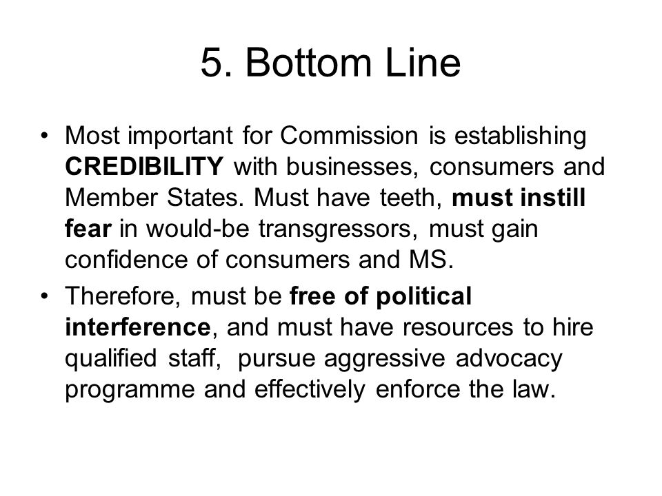 5. Bottom Line Most important for Commission is establishing CREDIBILITY with businesses, consumers and Member States. Must have teeth, must instill f
