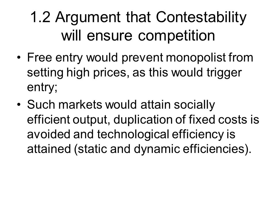 1.2 Argument that Contestability will ensure competition Free entry would prevent monopolist from setting high prices, as this would trigger entry; Such markets would attain socially efficient output, duplication of fixed costs is avoided and technological efficiency is attained (static and dynamic efficiencies).