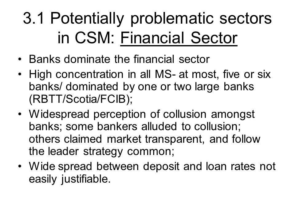 3.1 Potentially problematic sectors in CSM: Financial Sector Banks dominate the financial sector High concentration in all MS- at most, five or six banks/ dominated by one or two large banks (RBTT/Scotia/FCIB); Widespread perception of collusion amongst banks; some bankers alluded to collusion; others claimed market transparent, and follow the leader strategy common; Wide spread between deposit and loan rates not easily justifiable.