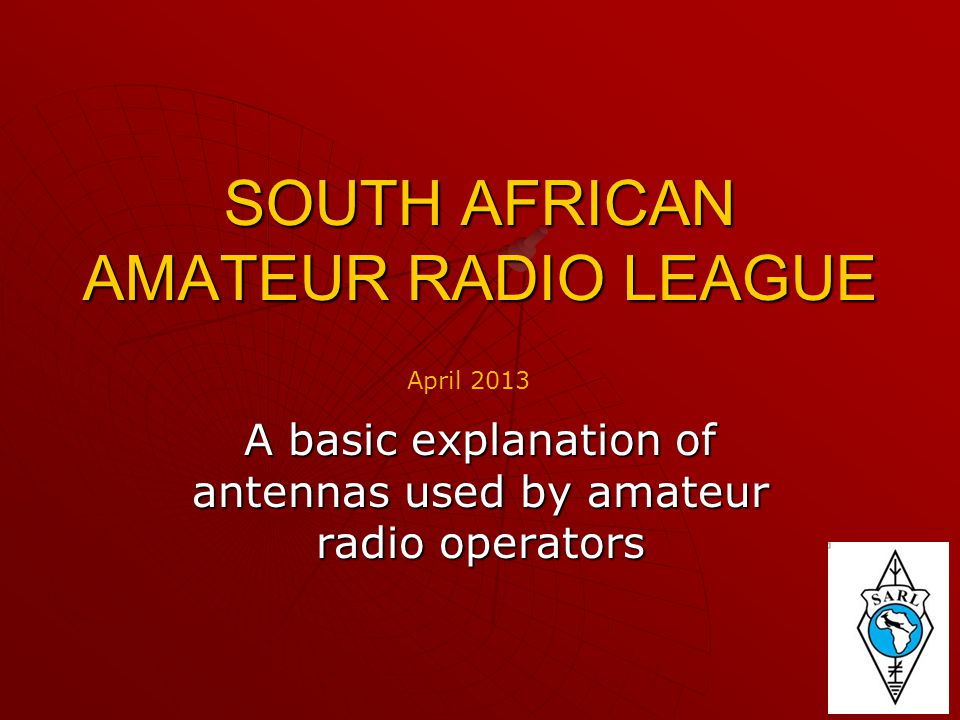 SOUTH AFRICAN AMATEUR RADIO LEAGUE A basic explanation of antennas used by amateur radio operators April 2013