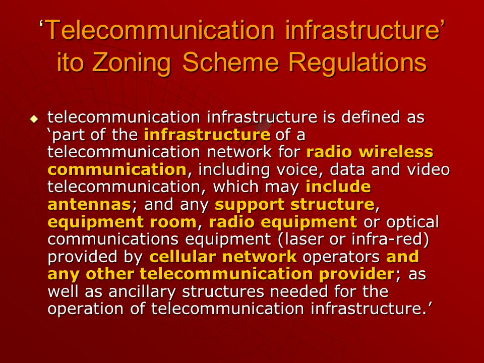 'Telecommunication infrastructure' ito Zoning Scheme Regulations  telecommunication infrastructure is defined as 'part of the infrastructure of a telecommunication network for radio wireless communication, including voice, data and video telecommunication, which may include antennas; and any support structure, equipment room, radio equipment or optical communications equipment (laser or infra-red) provided by cellular network operators and any other telecommunication provider; as well as ancillary structures needed for the operation of telecommunication infrastructure.'