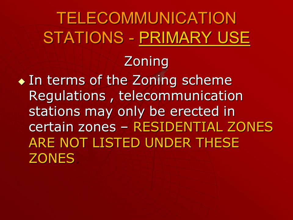 TELECOMMUNICATION STATIONS - PRIMARY USE Zoning IIIIn terms of the Zoning scheme Regulations, telecommunication stations may only be erected in certain zones – RESIDENTIAL ZONES ARE NOT LISTED UNDER THESE ZONES.