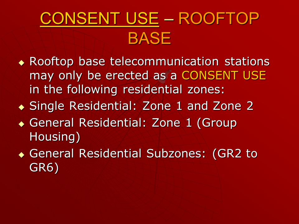 CONSENT USE – ROOFTOP BASE  Rooftop base telecommunication stations may only be erected as a CONSENT USE in the following residential zones:  Single Residential: Zone 1 and Zone 2  General Residential: Zone 1 (Group Housing)  General Residential Subzones: (GR2 to GR6)
