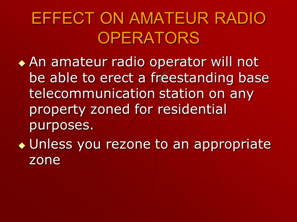 EFFECT ON AMATEUR RADIO OPERATORS  An amateur radio operator will not be able to erect a freestanding base telecommunication station on any property zoned for residential purposes.