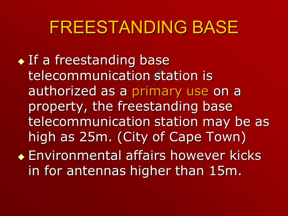 FREESTANDING BASE  If a freestanding base telecommunication station is authorized as a primary use on a property, the freestanding base telecommunication station may be as high as 25m.