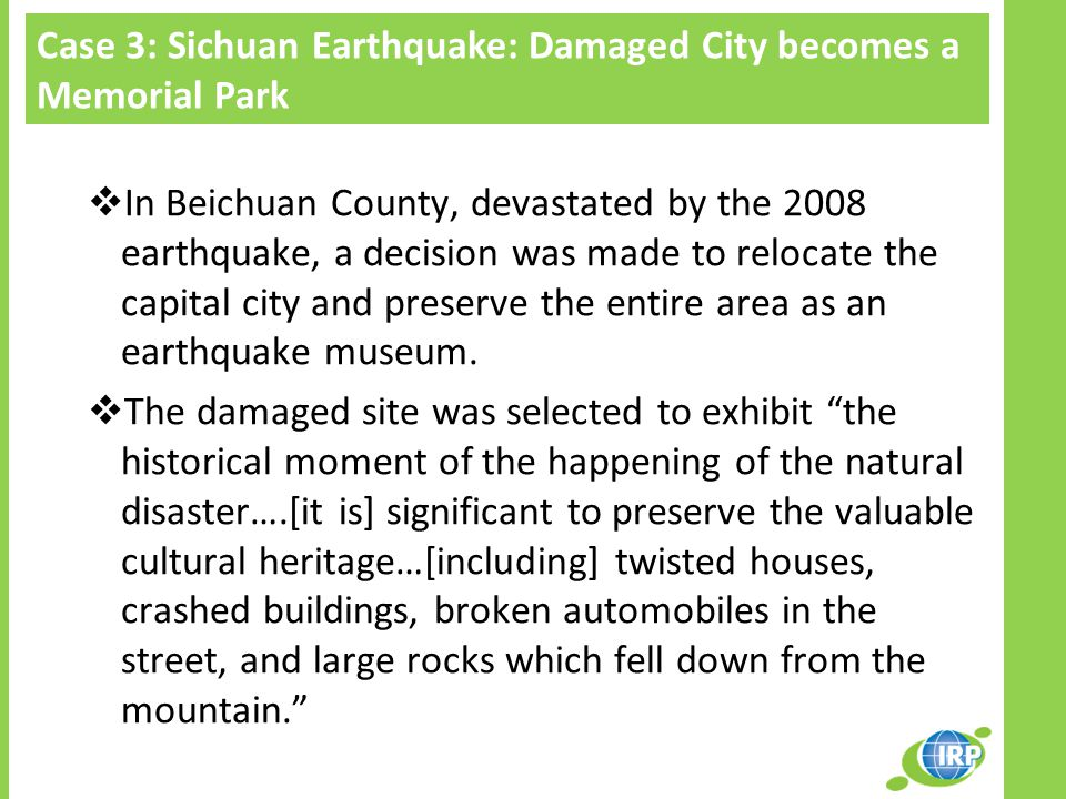 Case 3: Sichuan Earthquake: Damaged City becomes a Memorial Park  In Beichuan County, devastated by the 2008 earthquake, a decision was made to relocate the capital city and preserve the entire area as an earthquake museum.