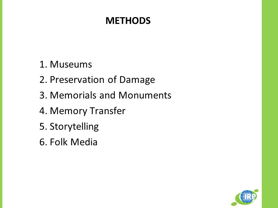 METHODS 1.Museums 2.Preservation of Damage 3.Memorials and Monuments 4.Memory Transfer 5.Storytelling 6.Folk Media