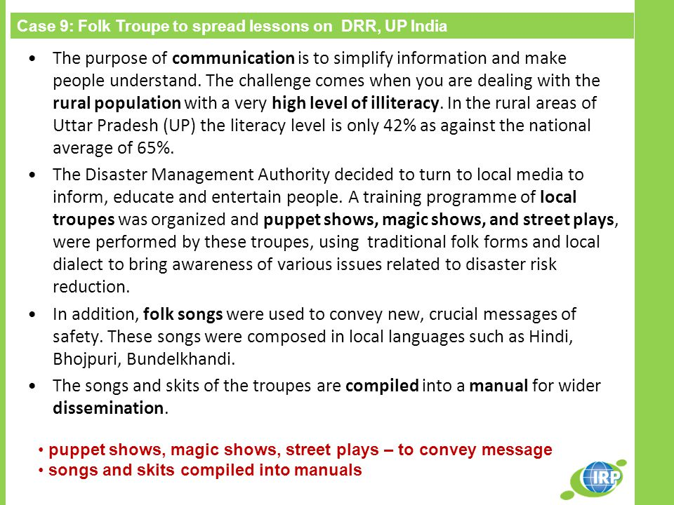 Case 9: Folk Troupe to spread lessons on DRR, UP India puppet shows, magic shows, street plays – to convey message songs and skits compiled into manuals The purpose of communication is to simplify information and make people understand.