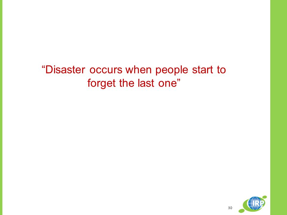 30 Disaster occurs when people start to forget the last one