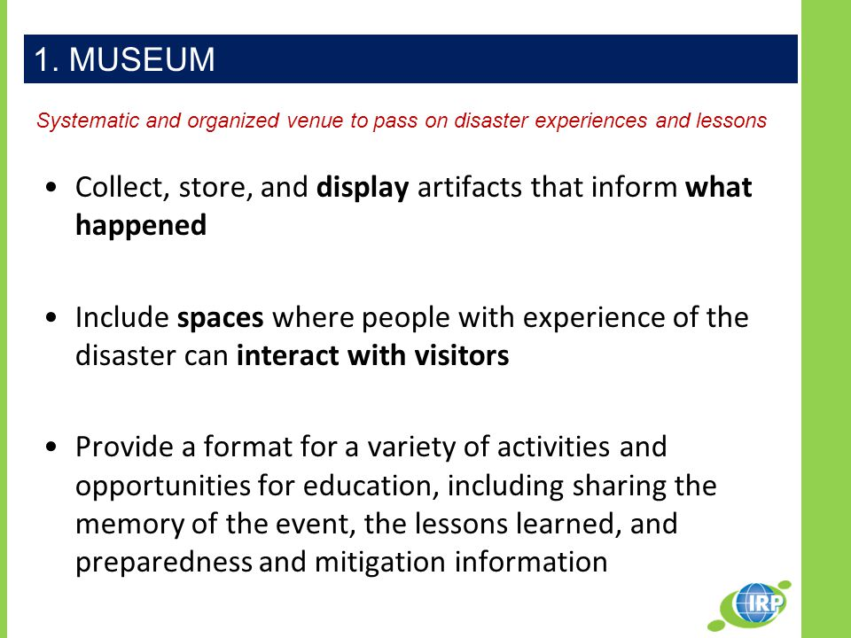 Collect, store, and display artifacts that inform what happened Include spaces where people with experience of the disaster can interact with visitors Provide a format for a variety of activities and opportunities for education, including sharing the memory of the event, the lessons learned, and preparedness and mitigation information 1.