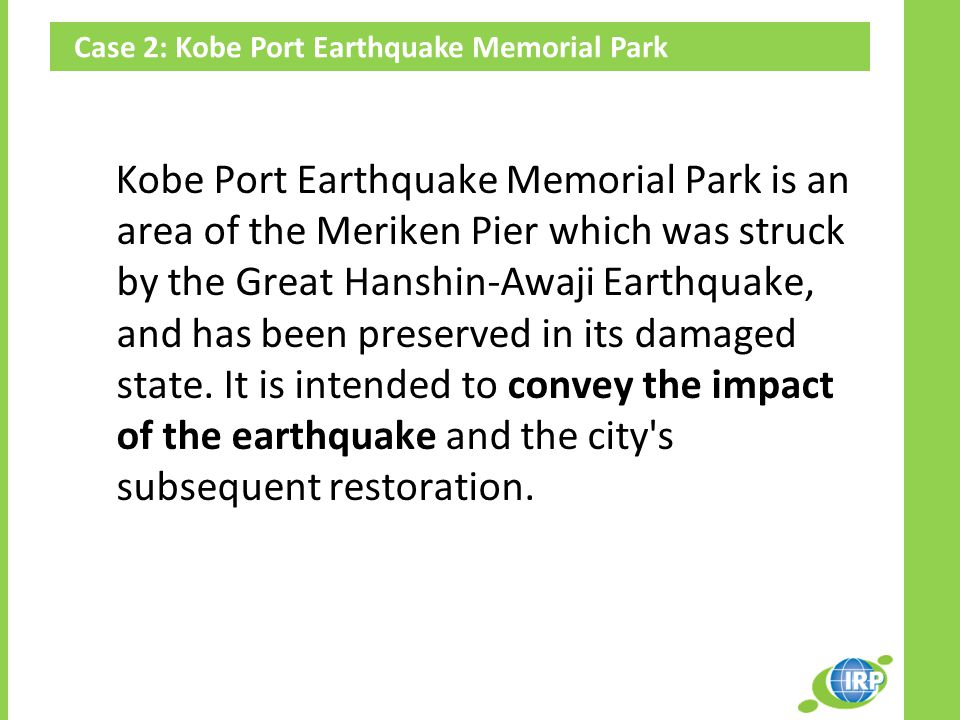 Case 2: Kobe Port Earthquake Memorial Park Kobe Port Earthquake Memorial Park is an area of the Meriken Pier which was struck by the Great Hanshin-Awaji Earthquake, and has been preserved in its damaged state.