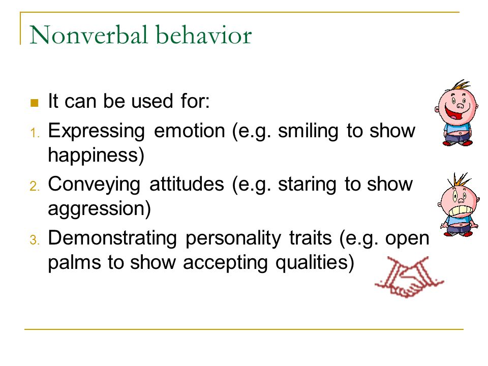 Nonverbal behavior It can be used for: 1. Expressing emotion (e.g. smiling to show happiness) 2. Conveying attitudes (e.g. staring to show aggression)