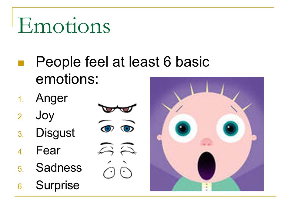 Emotions People feel at least 6 basic emotions: 1. Anger 2. Joy 3. Disgust 4. Fear 5. Sadness 6. Surprise
