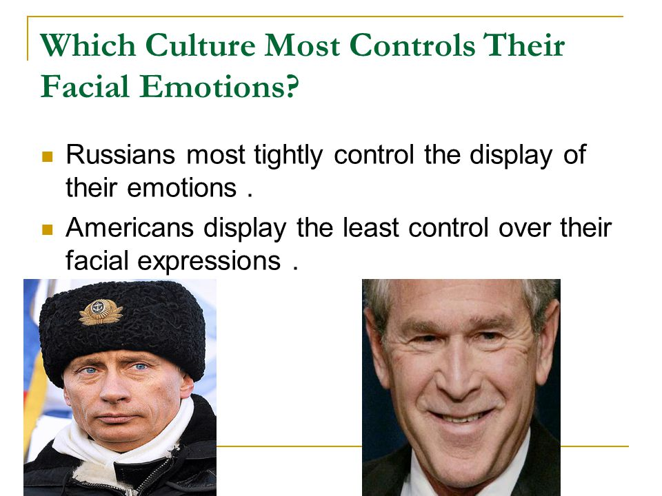 Which Culture Most Controls Their Facial Emotions? Russians most tightly control the display of their emotions. Americans display the least control ov