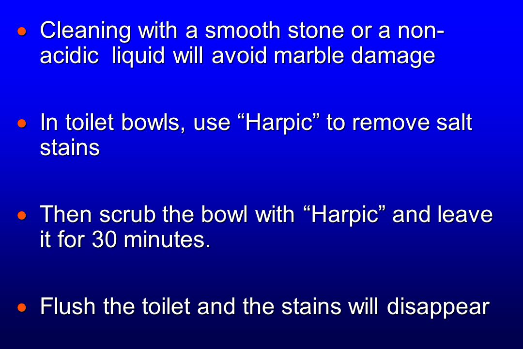 " Cleaning with a smooth stone or a non- acidic liquid will avoid marble damage  In toilet bowls, use ""Harpic"" to remove salt stains  Then scrub the"