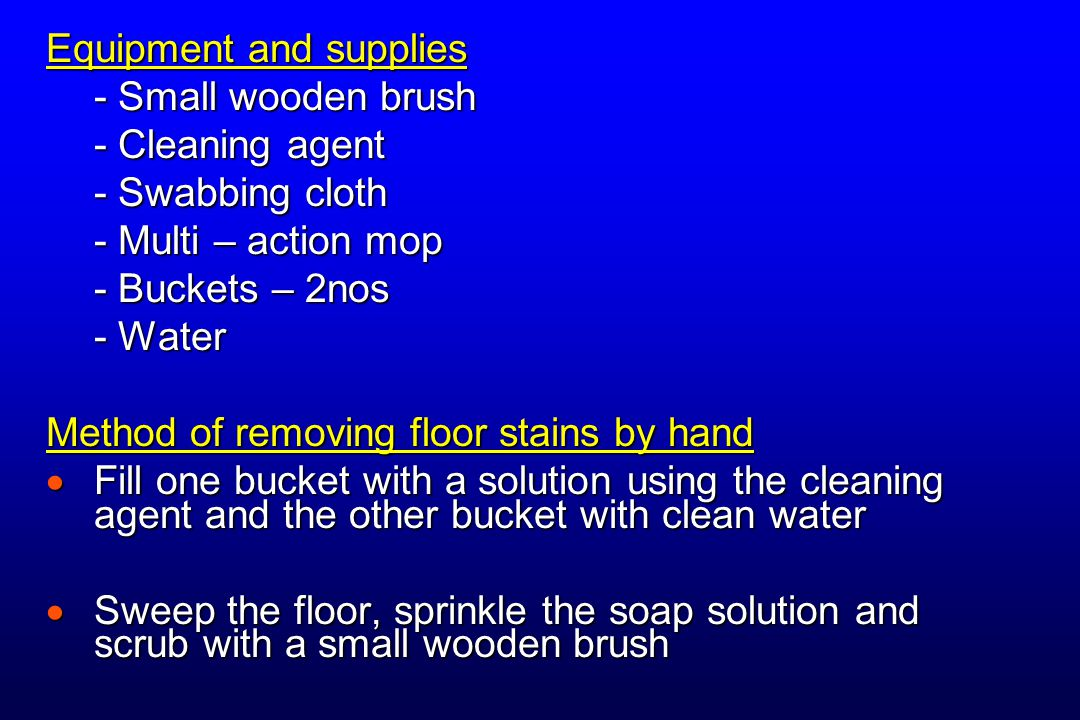 Equipment and supplies - Small wooden brush - Cleaning agent - Swabbing cloth - Multi – action mop - Buckets – 2nos - Water Method of removing floor s