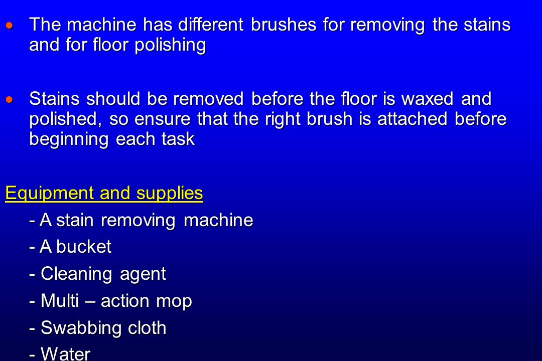  The machine has different brushes for removing the stains and for floor polishing  Stains should be removed before the floor is waxed and polished,